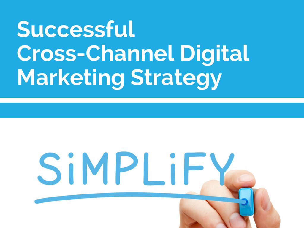 Simplification: the Key to a Successful Cross-Channel Digital Marketing Strategy