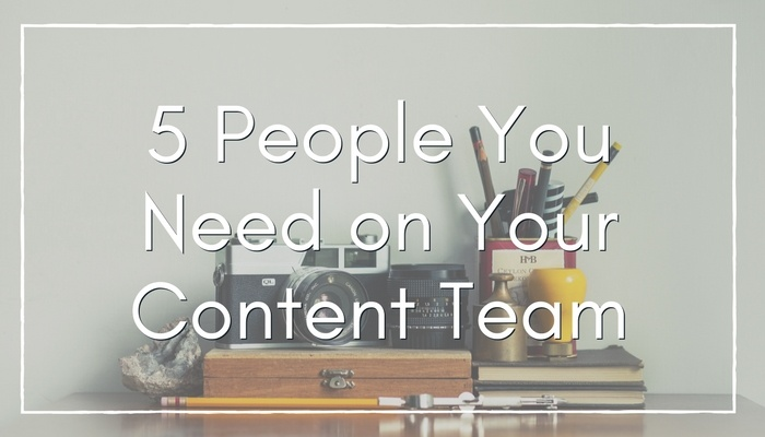 5 People You Need on Your Content Marketing Team