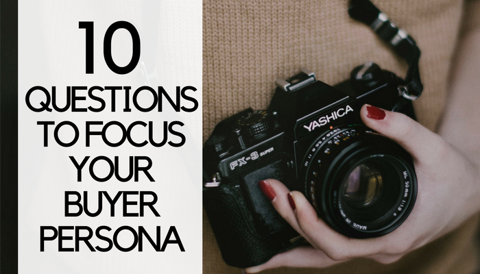 10 Questions to Focus Your Buyer Persona for Content Marketing Campaigns