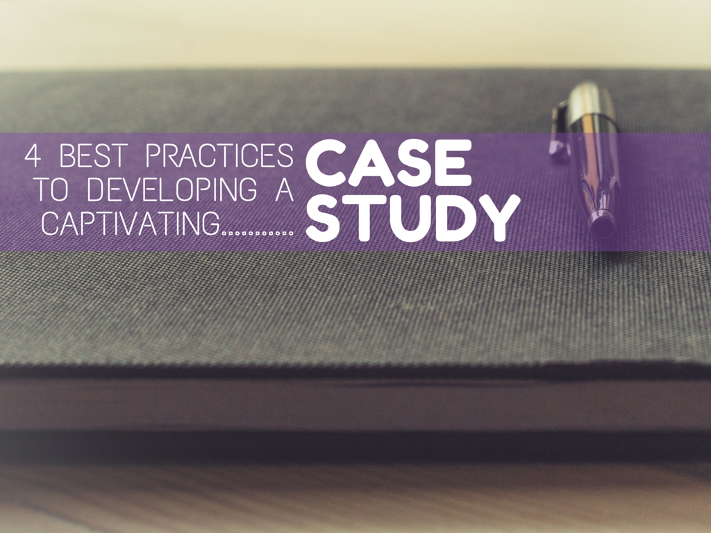 4 Best Practices for Developing a Captivating Case Study