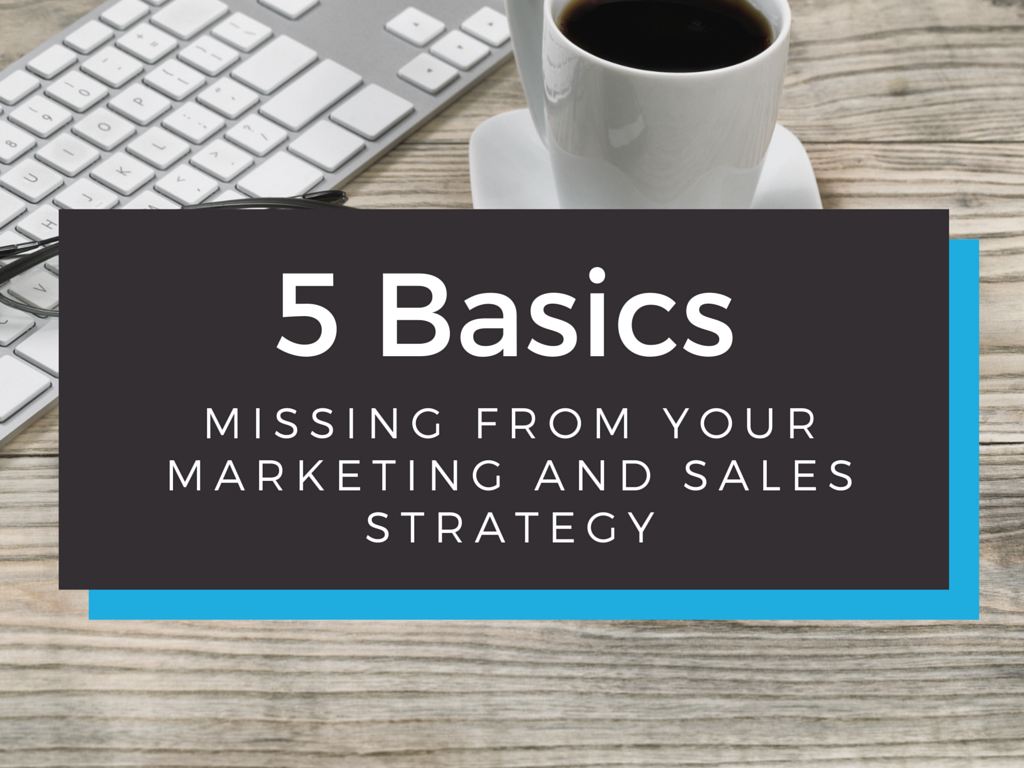 5 Basics That Are Left Out of Most Marketing and Sales Strategies Today