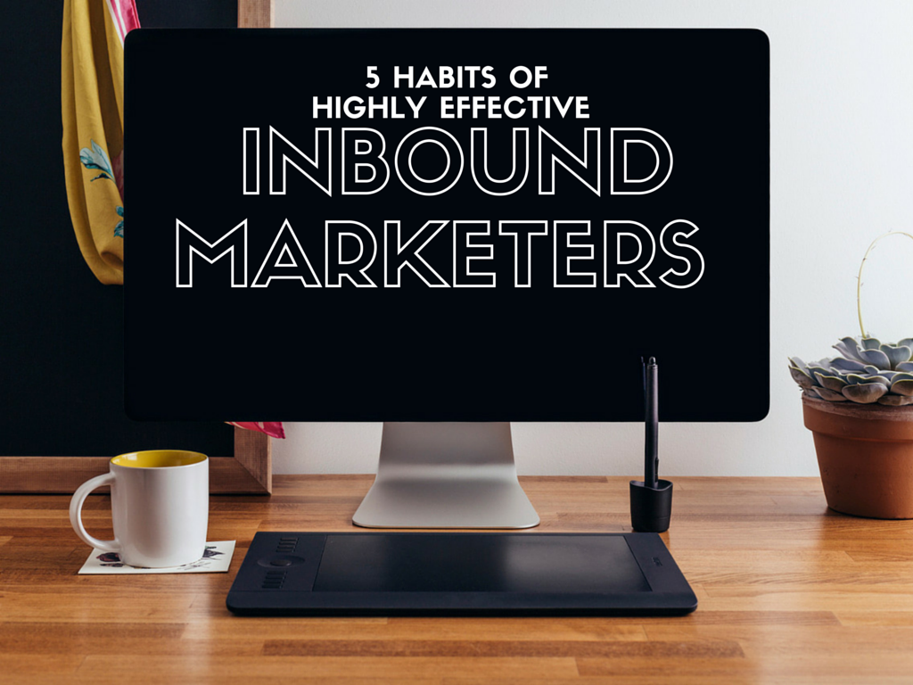 5 Habits of Highly Effective Inbound Marketers