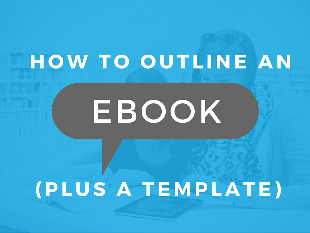 How to Outline Your Next eBook for Your Inbound Marketing Campaign (Template Inside)