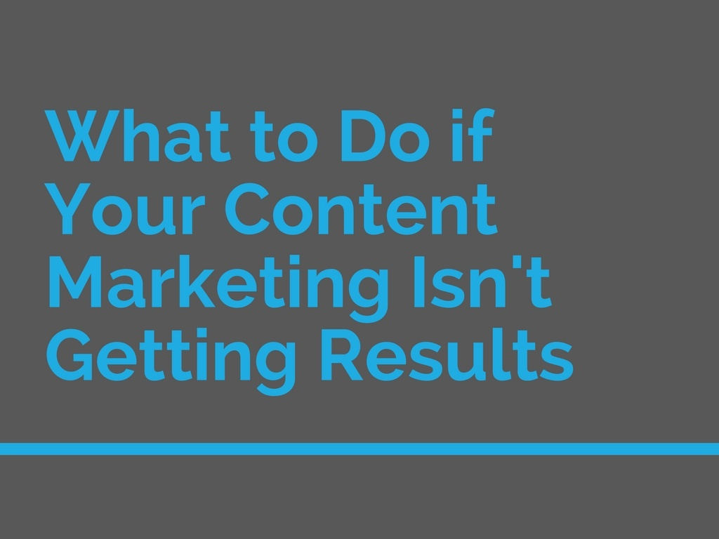 What to Do if Your Content Marketing Isn't Getting Results
