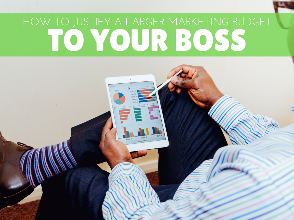 How to Justify a Larger Marketing Budget to Your Boss