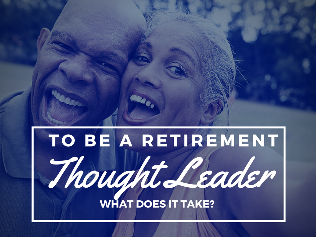 4 Reasons You Want to Be a Thought Leader in the Retirement Industry