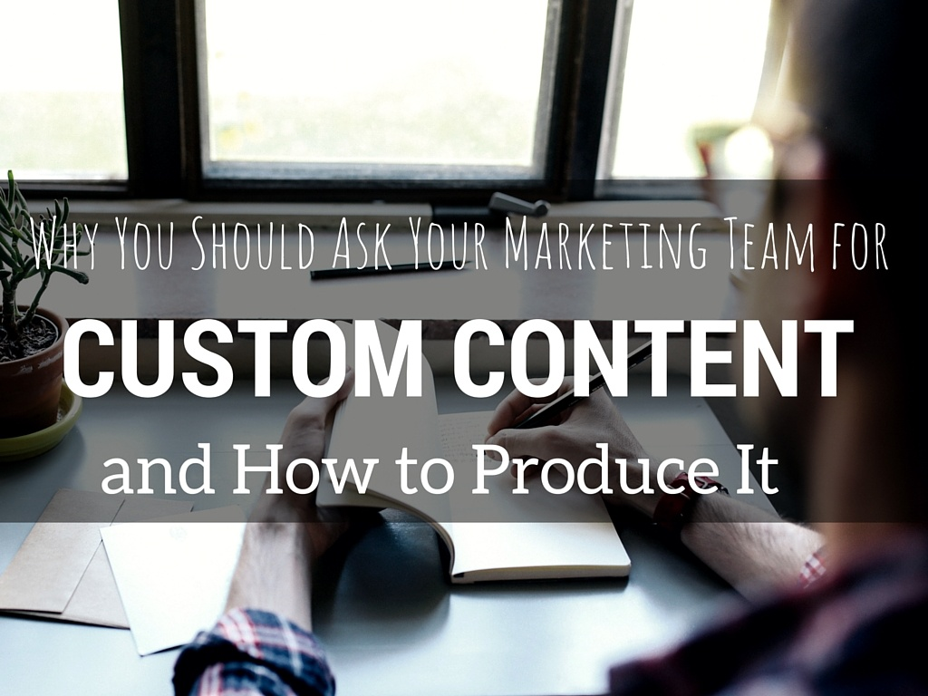 Why You Should Ask Your Marketing Team for Custom Content, and How to Produce It