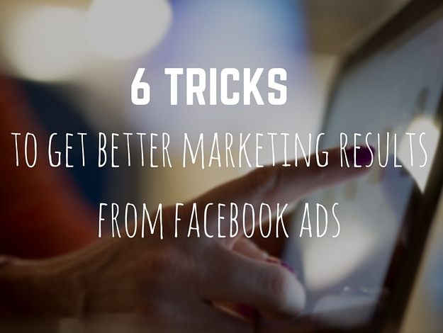 6 Tricks to Get Better Marketing Results from Facebook Ads