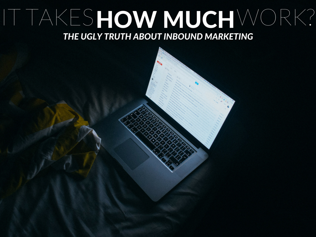 It Takes HOW MUCH Work? The Ugly Truth About Inbound Marketing